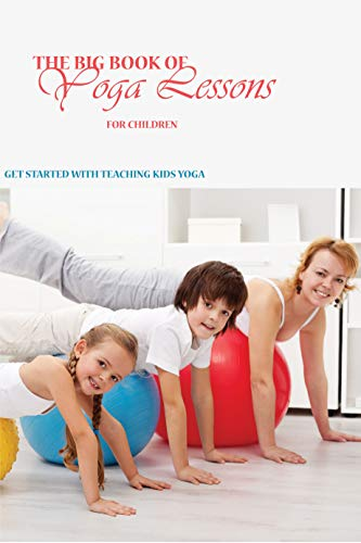 The Big Book Of Yoga Lessons For Children: Get Started With Teaching Kids Yoga: Yoga For Pain Relief (English Edition)