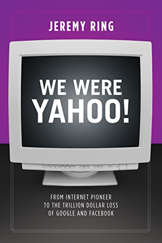 We Were Yahoo!: From Internet Pioneer to the Trillion Dollar Loss of Google and Facebook (English Edition)