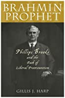 Brahmin Prophet: Phillips Brooks and the Path of Liberal Protestantism (American Intellectual Culture)