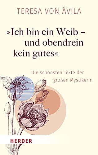 »Ich bin ein Weib – und obendrein kein gutes«: Die schönsten Texte der großen Mystikerin (HERDER spektrum)