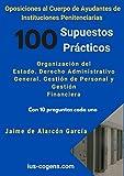 Oposiciones al Cuerpo de Ayudante de Instituciones Penitenciarias. 100 supuestos prácticos: Organización del Estado. Derecho Administrativo General. Gestión de Personal y Gestión Financiera