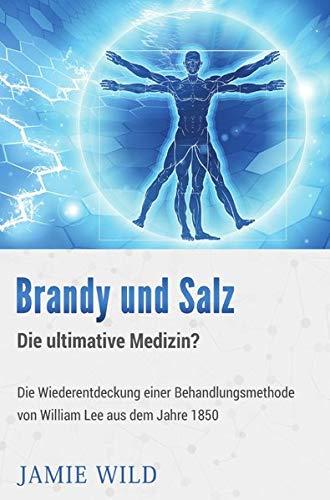 Brandy und Salz – Die ultimative Medizin?: Die Wiederentdeckung ei-ner Behandlungsmethode von William Lee aus dem Jahre 1850