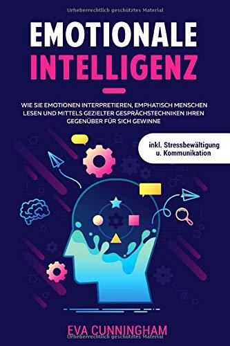 Emotionale Intelligenz: Wie Sie Emotionen interpretieren, emphatisch Menschen lesen und mittels gezielter Gesprächstechniken Ihren Gegenüber für sich gewinnen inkl. Stressbewältigung u. Kommunikation