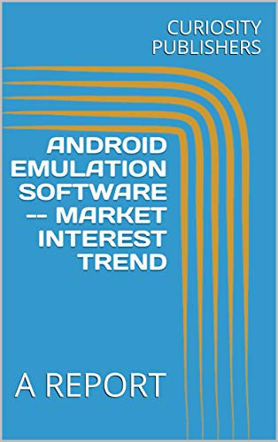 ANDROID EMULATION SOFTWARE -- MARKET INTEREST TREND: A REPORT (English Edition)