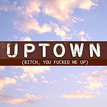 Uptown (Bitch, You Fucked Me Up)