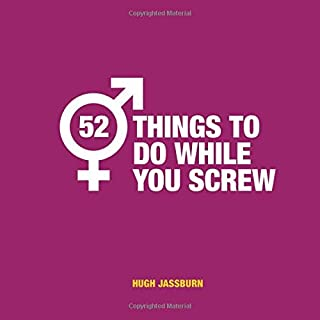 52 Things to Do While You Screw: Naughty activities to make sex even more fun