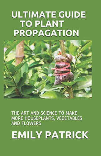 ULTIMATE GUIDE TO PLANT PROPAGATION: THE ART AND SCIENCE TO MAKE MORE HOUSEPLANTS, VEGETABLES AND FLOWERS