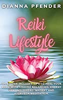 Reiki Lifestyle: This Guide includes Tips to Heal Your Body with Chakra Balancing, Energy Healing, Guided Imagery and Ayurveda Meditation.