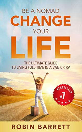 BE A NOMAD CHANGE YOUR LIFE: The ULTIMATE GUIDE to Living Full-Time in a Van or RV by [Robin Barrett]