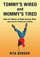 Tommy's Wired and Mommy's Tired: Help for Moms of High-Energy Kids - and Tips for Family and Friends