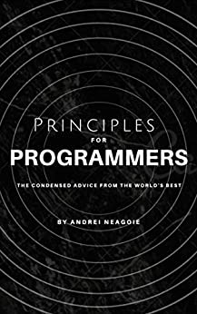 Principles For Programmers: The Condensed Advice From The World's Best by [Andrei Neagoie]