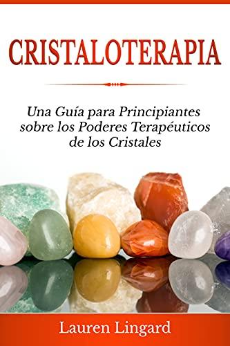 Cristaloterapia: Una Guía para Principiantes sobre los Poderes Terapéuticos de los Cristales