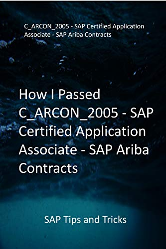How I Passed C_ARCON_2005 - SAP Certified Application Associate - SAP Ariba Contracts: SAP Tips and Tricks (English Edition)