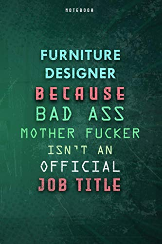 Furniture Designer Because Bad Ass Mother F*cker Isn't An Official Job Title Lined Notebook Journal Gift: Over 100 Pages, Weekly, 6x9 inch, To Do List, Paycheck Budget, Gym, Daily Journal, Planner