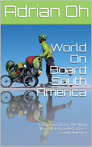 World On Board South America: Longboard Diary: The Man Who Skateboarded across South America (English Edition)