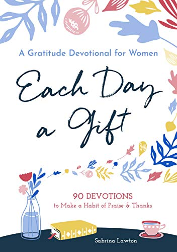 Each Day a Gift: A Gratitude Devotional for Women: 90 Devotions to Make a Habit of Praise and Thanks