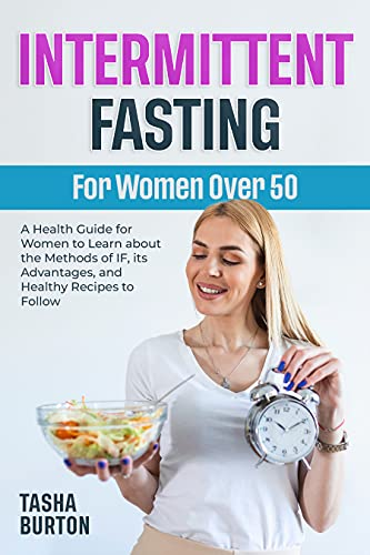 Intermittent Fasting for Women Over 50: A Health Guide for Women to Learn about the Methods of IF, its Advantages, and Healthy Recipes to Follow