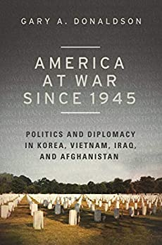 America at War since 1945: Politics and Diplomacy in Korea, Vietnam, Iraq, and Afghanistan by [Gary A. Donaldson]