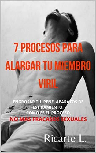 7 PROCESOS PARA ALARGAR TU MIEMBRO VIRIL: NO MAS FRACASOS SEXUALES, ENGROSA TU PENE, ALARGA TU PENE, COMO ES EL PROCESO