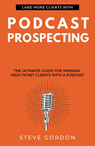 Podcast Prospecting: The Ultimate Guide For Winning High-Ticket Clients With A Podcast