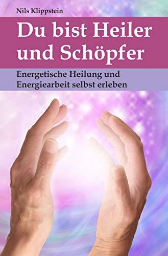 Du bist Heiler und Schöpfer: Energetische Heilung und Energiearbeit selbst erleben