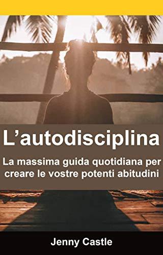 L'autodisciplina: la massima guida quotidiana per creare le vostre potenti abitudini (Italian Edition)
