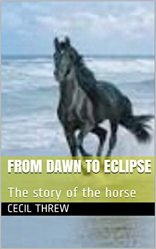 FROM DAWN TO ECLIPSE: The story of the horse (English Edition)