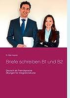 Briefe schreiben B1 und B2: Deutsch als Fremdsprache, Uebungen fuer Integrationskurse