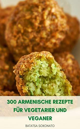 300 Armenische Rezepte Für Vegetarier Und Veganer : Vorspeisen - Salate - Gemüseeintopf - Armenische Pasta - Desserts Und Gebäck - Brot - Süßigkeiten - Kekse - Kuchen - Marmeladen Und Gelees - Beizen
