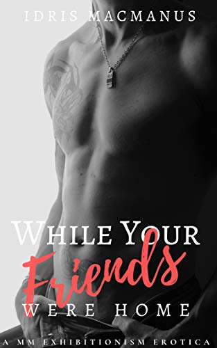 While Your Friends Were Home: A MM Exhibitionism Erotica