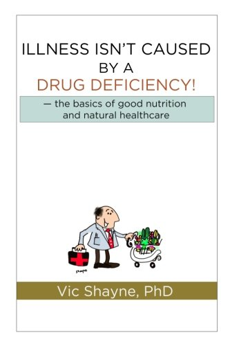 Illness Isnt Caused by a Drug Deficiency: the basics of good nutrition & natural healthcare
