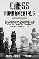 Chess fundamentals: The Essential Guide to Learn Chess and Improve Your Playing Skills. Rules, Strategies and Secrets to Success
