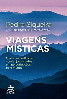 Viagens místicas: Minhas experiências com anjos e santos em peregrinações pelo mundo por [Pedro Siqueira]