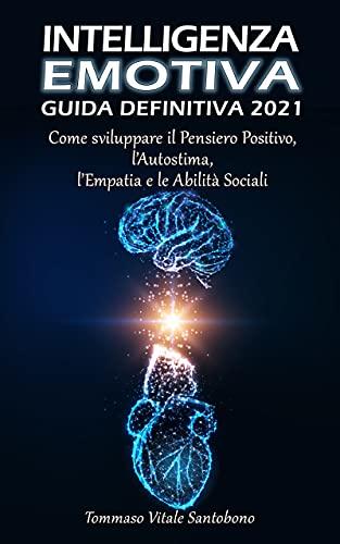 Intelligenza Emotiva - Guida Definitiva 2021: Come sviluppare il Pensiero Positivo, l'Autostima, l'Empatia e le Abilità Sociali