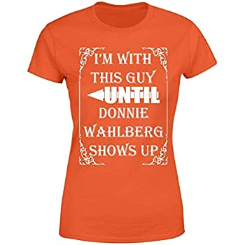 I Am with This Guy Until Donnie Wahlberg Shows Up - Sarcasm Funny Women Shirt