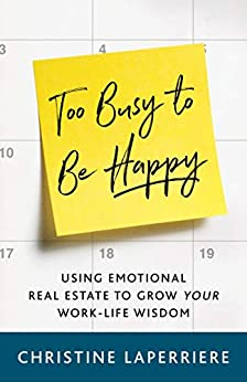 Too Busy to Be Happy: Using Emotional Real Estate to Grow Your Work-Life Wisdom by [Christine Laperriere]