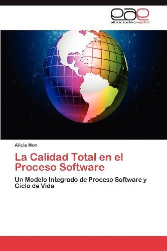 La Calidad Total en el Proceso Software: Un Modelo Integrado de Proceso Software y Ciclo de Vida (Spanish Edition) by Alicia Mon(2012-05-25)