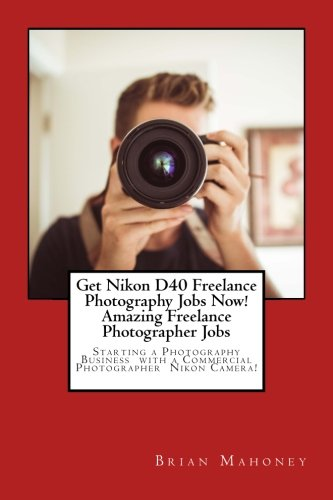 Get Nikon D40 Freelance Photography Jobs Now! Amazing Freelance Photographer Jobs: Starting a Photography Business with a Commercial Photographer Nikon Camera!