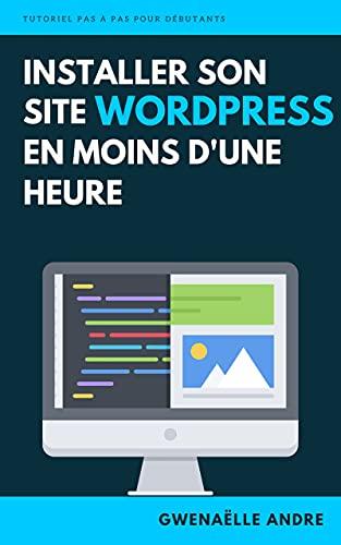 Couverture du livre Installer son site WordPress en moins d'une heure: Retrouvez toutes les étapes d'installation d'un site avec Wordpress