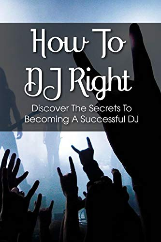 How To DJ Right: Discover The Secrets To Becoming A Successful DJ: How To Become A Dj