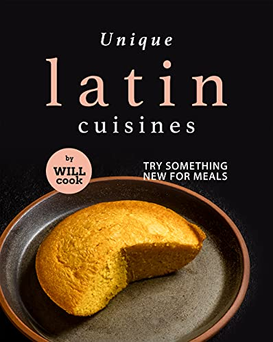 Unique Latin Cuisines: Try Something New for Meals (English Edition)