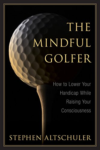 The Mindful Golfer: How to Lower Your Handicap While Raising Your Consciousness