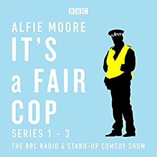 It's a Fair Cop: Series 1-3     The BBC Radio 4 Stand-up Comedy Show              By:                                                                                                                                 Alfie Moore                               Narrated by:                                                                                                                                 Alfie Moore                      Length: 6 hrs     159 ratings     Overall 4.9