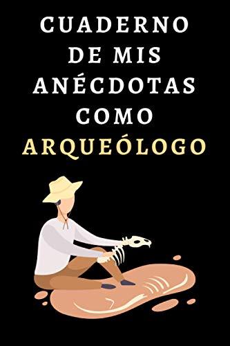 Cuaderno De Mis Anécdotas Como Arqueólogo: Ideal Para Regalar A Tu Arqueólogo Favorito - 120 Páginas