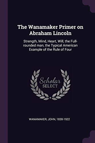 WANAMAKER PRIMER ON ABRAHAM LI: Strength, Mind, Heart, Will, the Full-Rounded Man, the Typical American Example of the Rule of Four