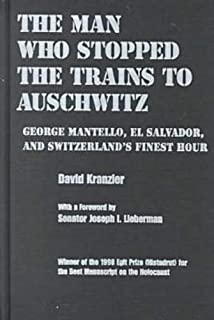 The Man Who Stopped the Trains to Auschwitz: George Mantello, El Salvador, and Switzerland's Finest Hour (Religion, Theology and the Holocaust)