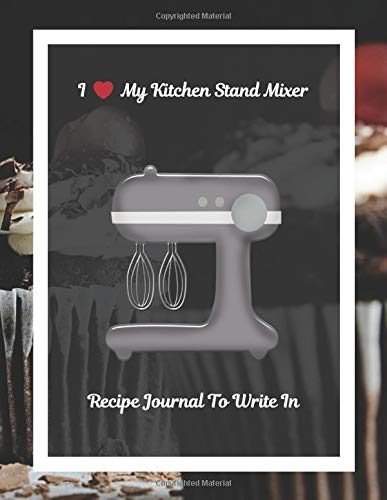I Love My Kitchen Stand Mixer Recipe Journal To Write In: Recipe Book to Write In, Collect Your Favorite Recipes in Your Own Cookbook, 120 - Recipe Journal and Organizer