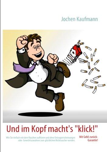 Und im Kopf macht's klick!: Wie Sie einfach mit dem Rauchen aufhören und ohne Entzugserscheinungen oder  Gewichtszunahme zum glücklichen Nichtraucher werden.