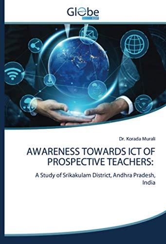 AWARENESS TOWARDS ICT OF PROSPECTIVE TEACHERS:: A Study of Srikakulam District, Andhra Pradesh, India