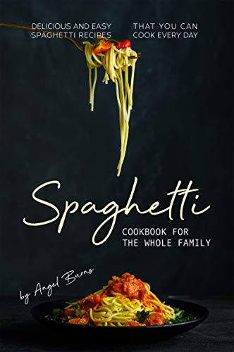 Spaghetti Cookbook for The Whole Family: Delicious and Easy Spaghetti Recipes That You Can Cook Every Day (English Edition)